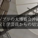 ジブリの大博覧会沖縄8月の状況と学芸員からの切実なお願い